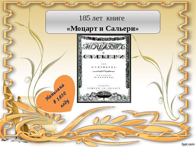 185 лет книге «Моцарт и Сальери» Написана в 1830 году