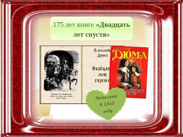 175 лет книге «Двадцать лет спустя» Написана в 1845 году