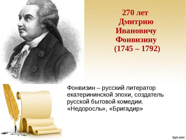 270 лет Дмитрию Ивановичу Фонвизину (1745 – 1792) Фонвизин – русский литерато...