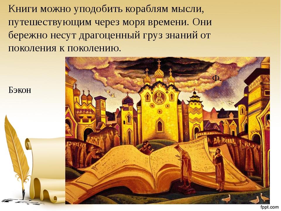 Книги можно уподобить кораблям мысли, путешествующим через моря времени. Они...