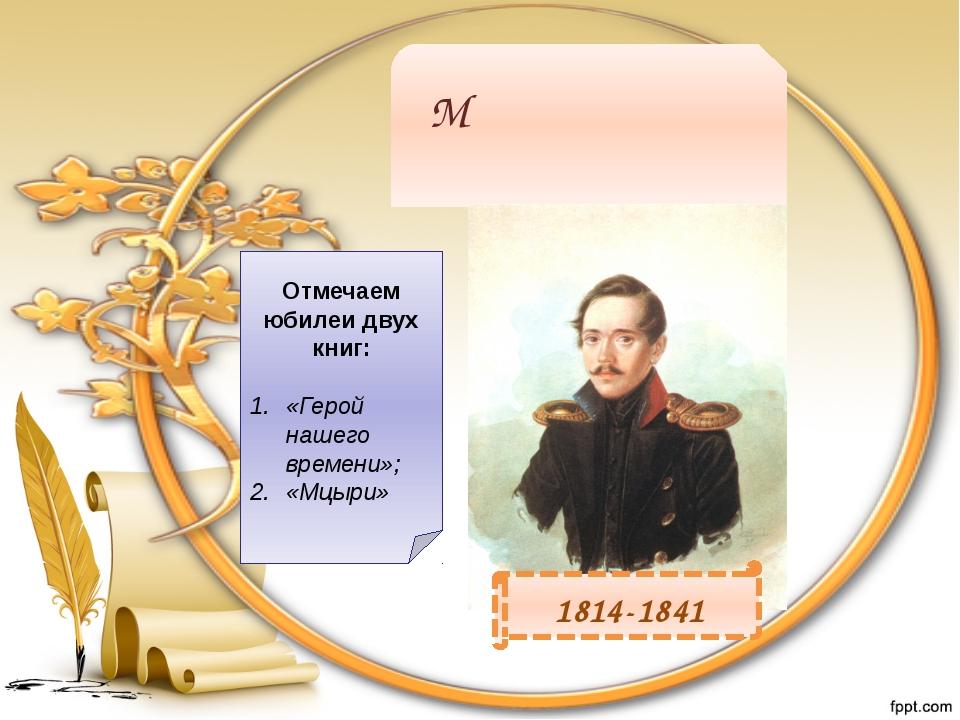Михаи́л Ю́рьевич Ле́рмонтов 1814-1841 Отмечаем юбилеи двух книг: «Герой нашег...