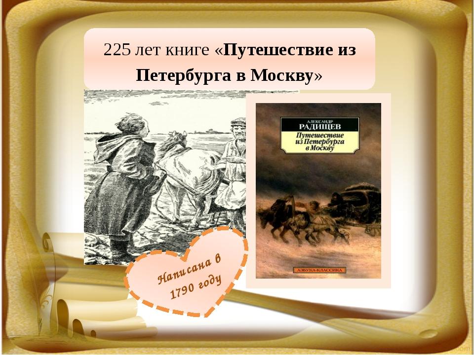 225 лет книге «Путешествие из Петербурга в Москву» Написана в 1790 году