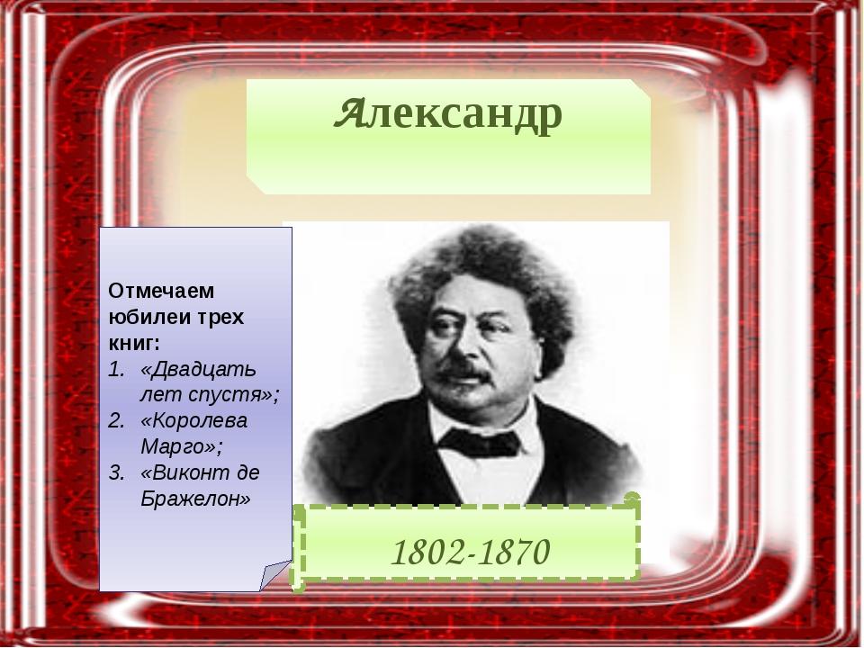 Александр Дюма́ 1802-1870 Отмечаем юбилеи трех книг: «Двадцать лет спустя»; «...