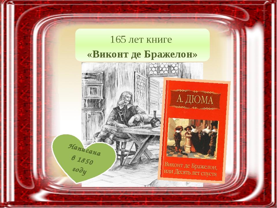 165 лет книге «Виконт де Бражелон» Написана в 1850 году