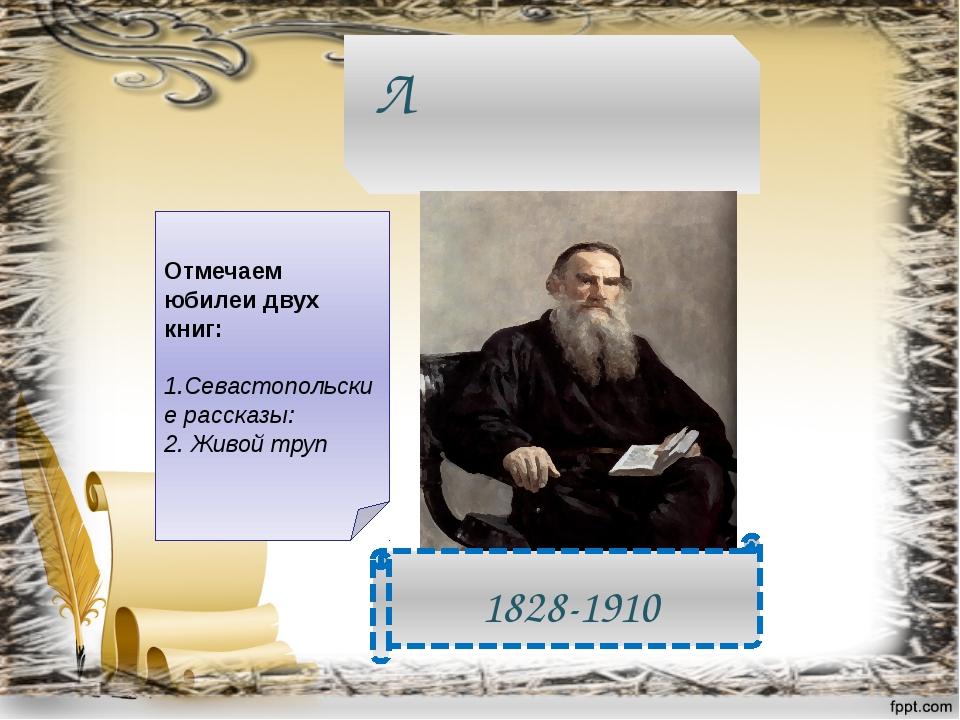 Лев Никола́евич Толсто́й 1828-1910 Отмечаем юбилеи двух книг: 1.Севастопольск...