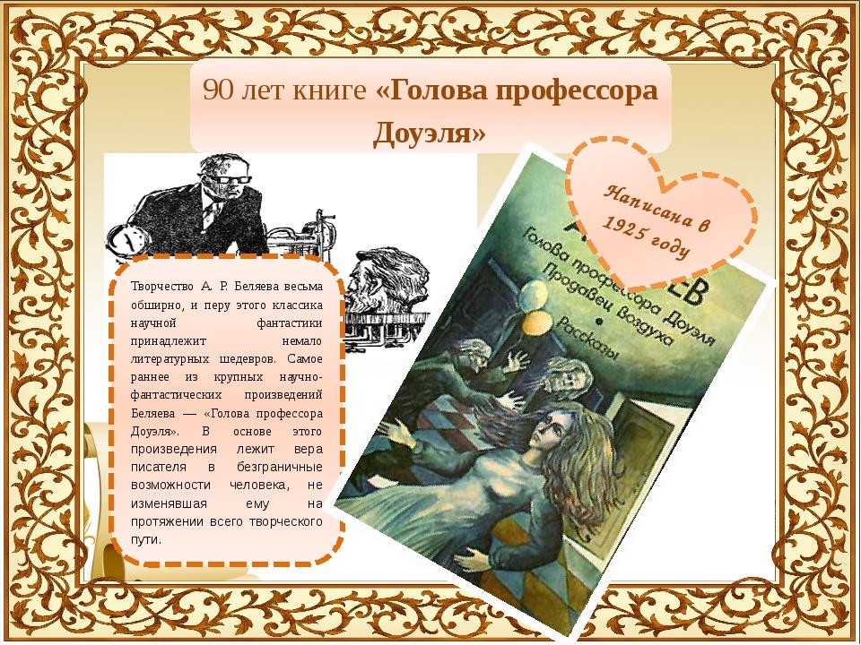 90 лет книге «Голова профессора Доуэля» Творчество А. Р. Беляева весьма обшир...