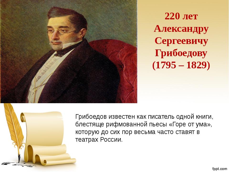 220 лет Александру Сергеевичу Грибоедову (1795 – 1829) Грибоедов известен как...