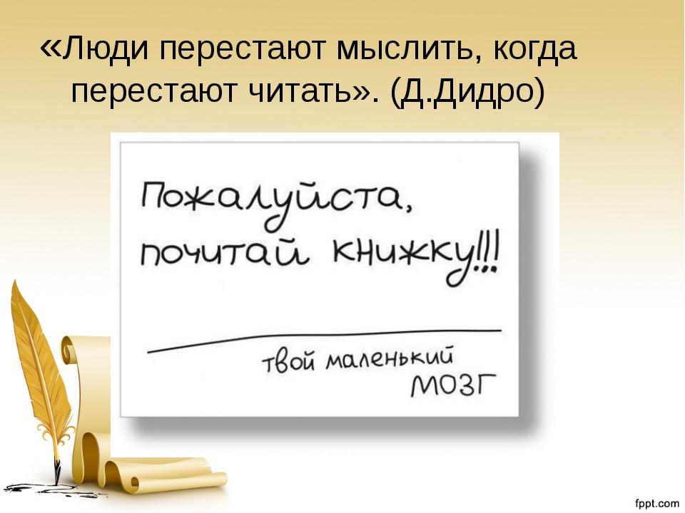 «Люди перестают мыслить, когда перестают читать». (Д.Дидро)