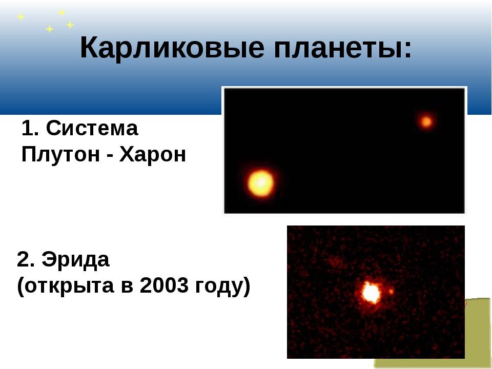 Карликовые планеты: 1. Система Плутон - Харон 2. Эрида (открыта в 2003 году)