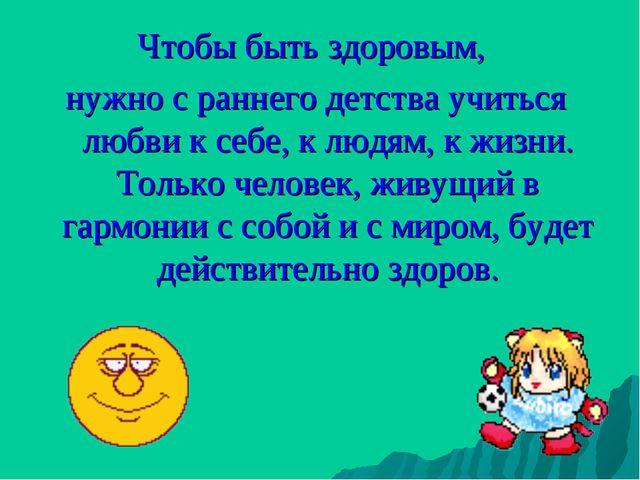 Чтобы быть здоровым, нужно с раннего детства учиться любви к себе, к людям, к...