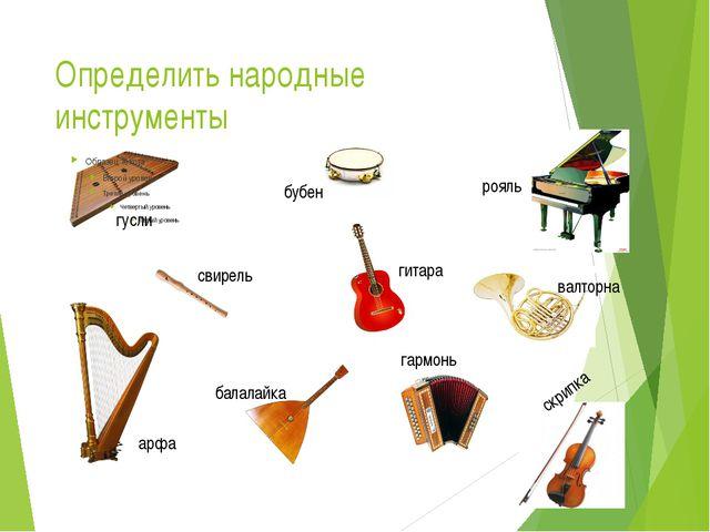 Определить народные инструменты гусли бубен рояль валторна гитара свирель арф...
