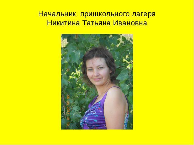 Начальник пришкольного лагеря Никитина Татьяна Ивановна