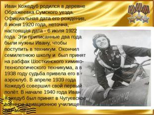 Иван Кожедуб родился в деревне Ображеевка Сумского уезда. Официальная дата е
