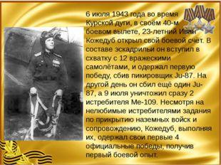 6 июля 1943 года во время Курской дуги, в своём 40-м боевом вылете, 23-летни
