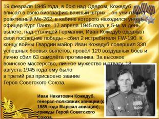 19 февраля 1945 года, в бою над Одером, Кожедуб вписал в свою биографию важн