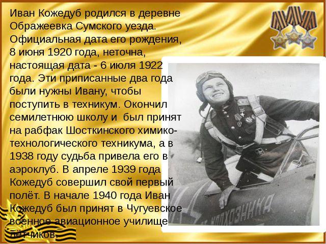 Иван Кожедуб родился в деревне Ображеевка Сумского уезда. Официальная дата е...