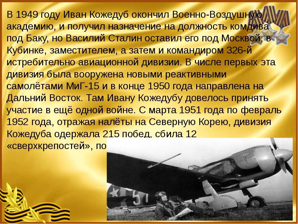 В 1949 году Иван Кожедуб окончил Военно-Воздушную академию, и получил назнач...