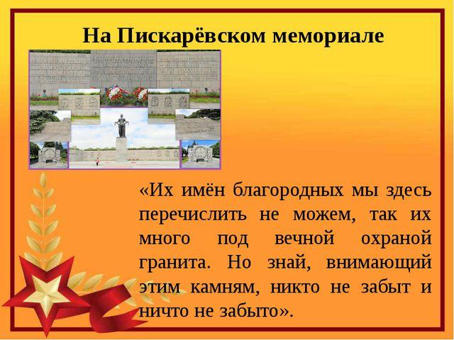 На Пискарёвском мемориале «Их имён благородных мы здесь перечислить не можем,...