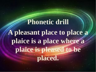 Phonetic drill A pleasant place to place a plaice is a place where a plaice