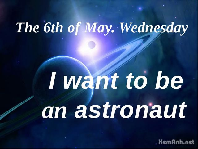 The 6th of May. Wednesday I want to be an astronaut