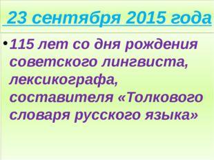 23 сентября 2015 года 115 лет со дня рождения советского лингвиста, лексиког