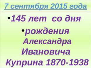 7 сентября 2015 года 145 лет со дня рождения Александра Ивановича Куприна 187