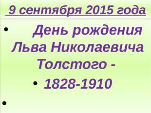 9 сентября 2015 года День рождения Льва Николаевича Толстого - 1828-1910
