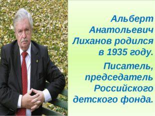 Альберт Анатольевич Лиханов родился в 1935 году. Писатель, председатель Росс