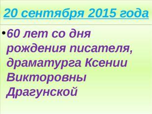 20 сентября 2015 года 60 лет со дня рождения писателя, драматурга Ксении Викт