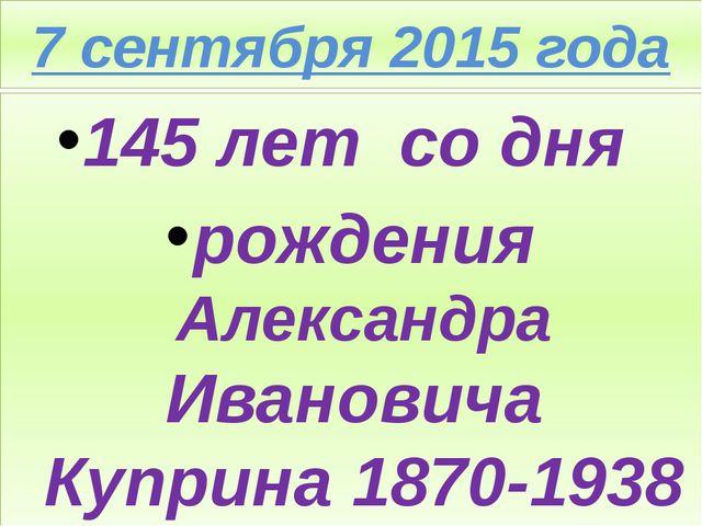 7 сентября 2015 года 145 лет со дня рождения Александра Ивановича Куприна 187...