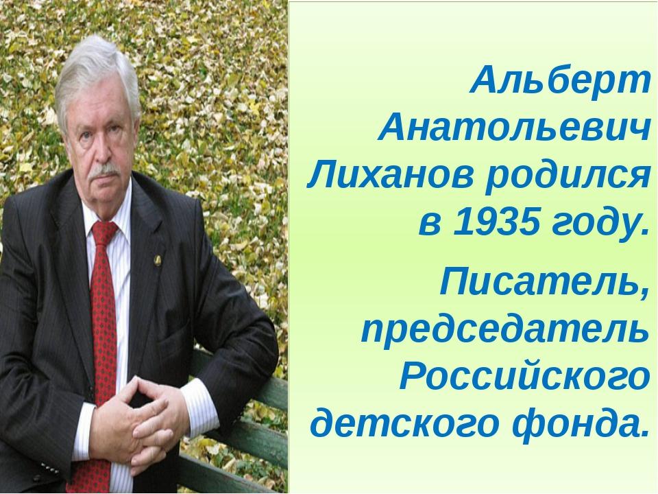 Альберт Анатольевич Лиханов родился в 1935 году. Писатель, председатель Росс...