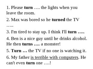 1. Please turn …. the lights when you leave the room. 2. Max was bored so he