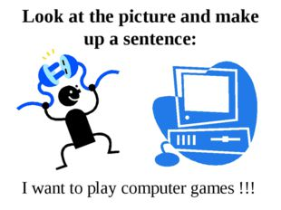 Look at the picture and make up a sentence: I want to play computer games !!!