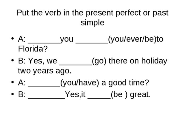 Put the verb in the present perfect or past simple A: _______you _______(you/...