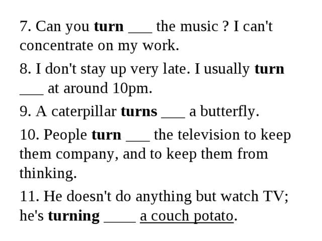 7. Can you turn ___ the music ? I can't concentrate on my work. 8. I don't st...