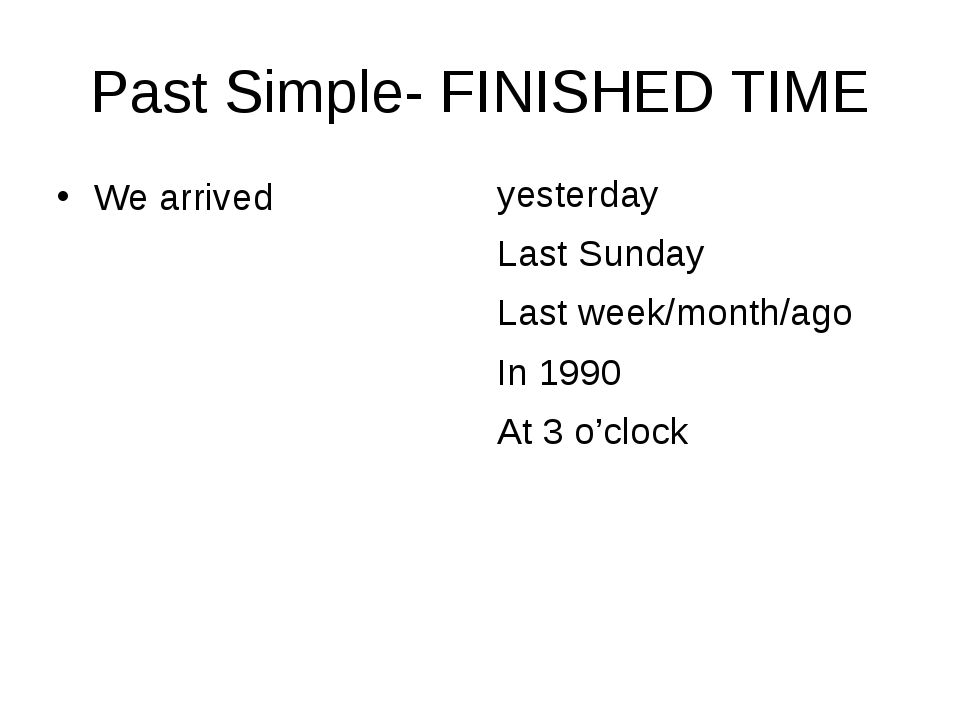 Past Simple- FINISHED TIME We arrived