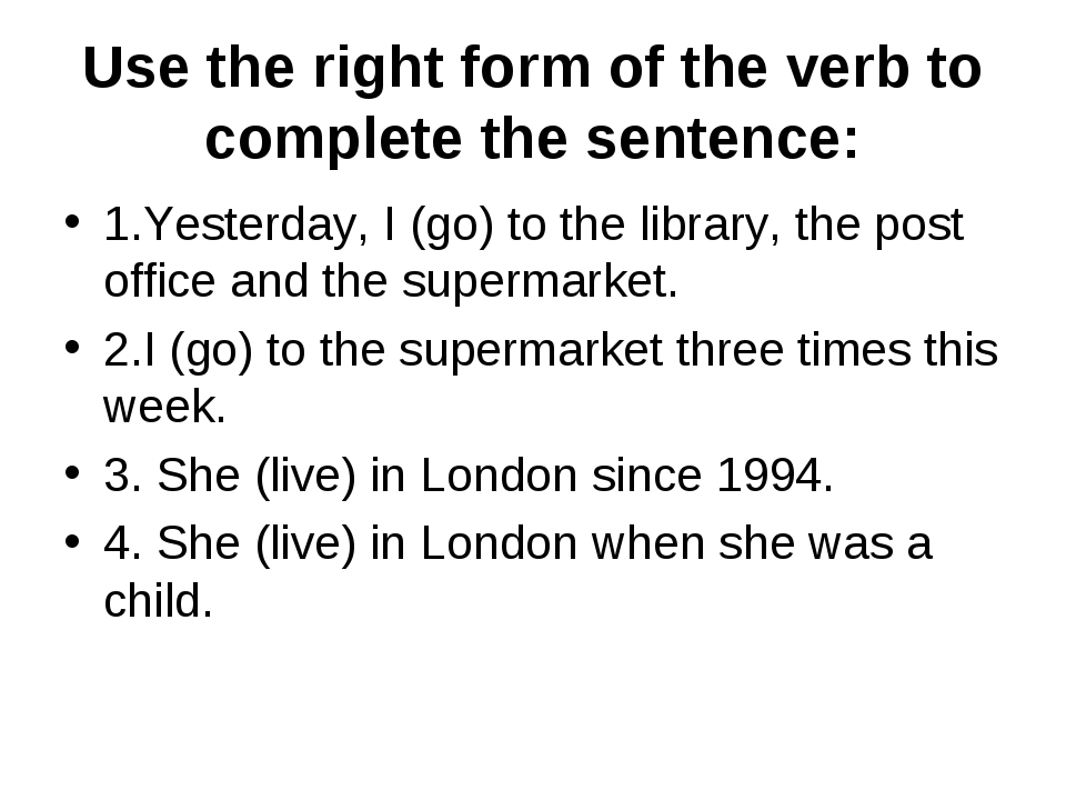 Use the right form of the verb to complete the sentence: 1.Yesterday, I (go)...