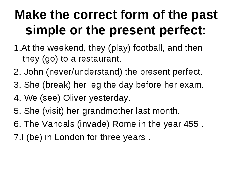 Make the correct form of the past simple or the present perfect: 1.At the wee...