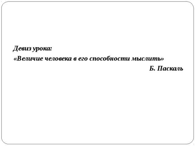 Девиз урока: «Величие человека в его способности мыслить» Б. Паскаль