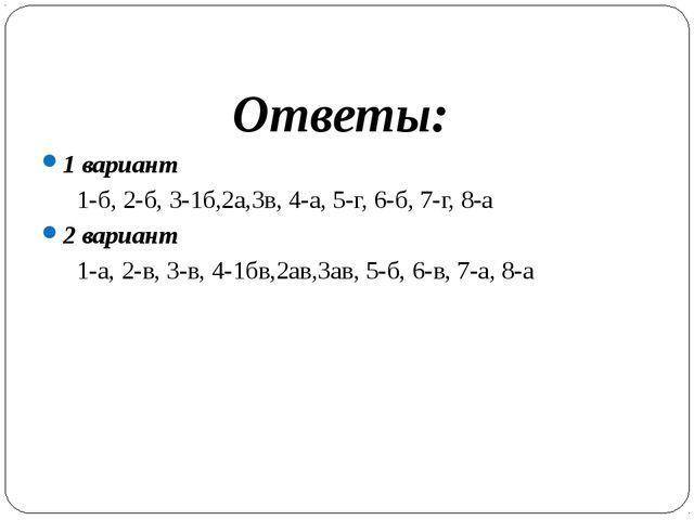 Ответы: 1 вариант 1-б, 2-б, 3-1б,2а,3в, 4-а, 5-г, 6-б, 7-г, 8-а 2 вариант 1...