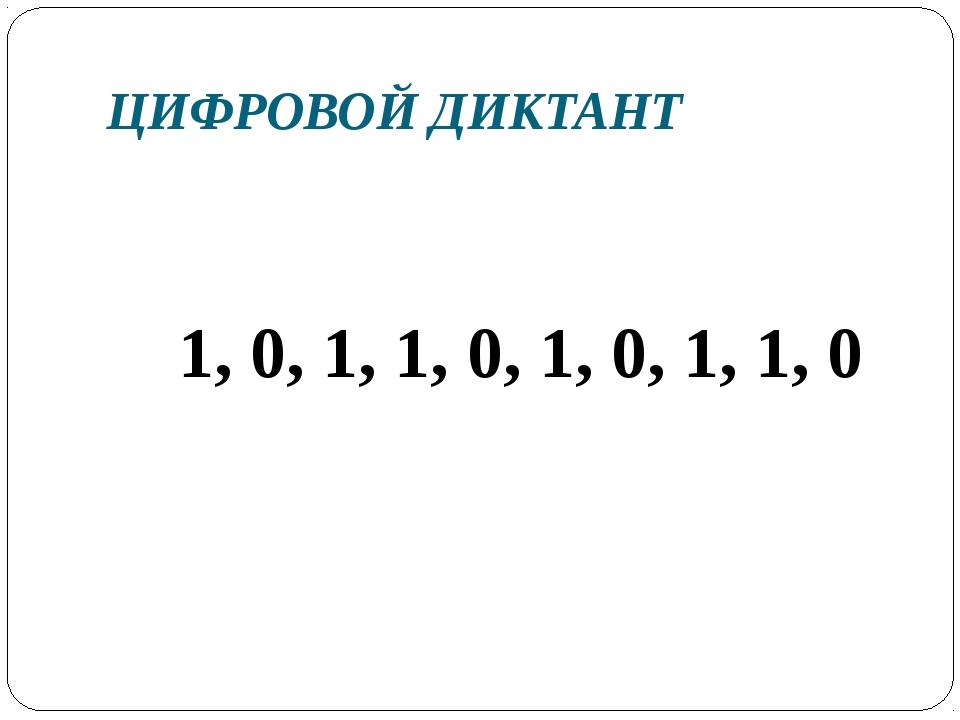 ЦИФРОВОЙ ДИКТАНТ 1, 0, 1, 1, 0, 1, 0, 1, 1, 0
