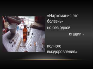 «Наркомания это болезнь- но без одной стадии - полного выздоровления»