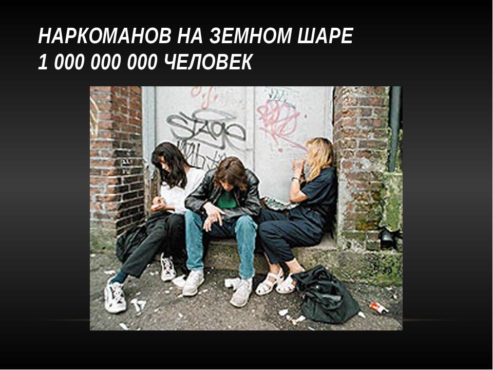 НАРКОМАНОВ НА ЗЕМНОМ ШАРЕ 1 000 000 000 ЧЕЛОВЕК