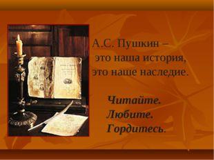 А.С. Пушкин – это наша история, это наше наследие. Читайте. Любите. Гордитесь.