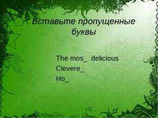 Вставьте пропущенные буквы The mos_ delicious Clevere_ Ho_