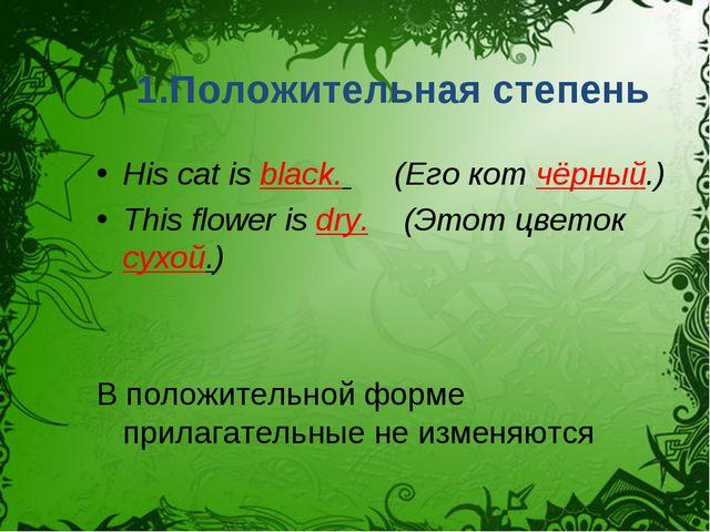 1.Положительная степень His cat is black. (Его кот чёрный.) This flower is dr...