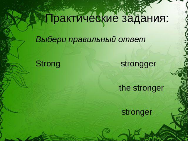 Практические задания: Выбери правильный ответ Strong strongger the stronger s...