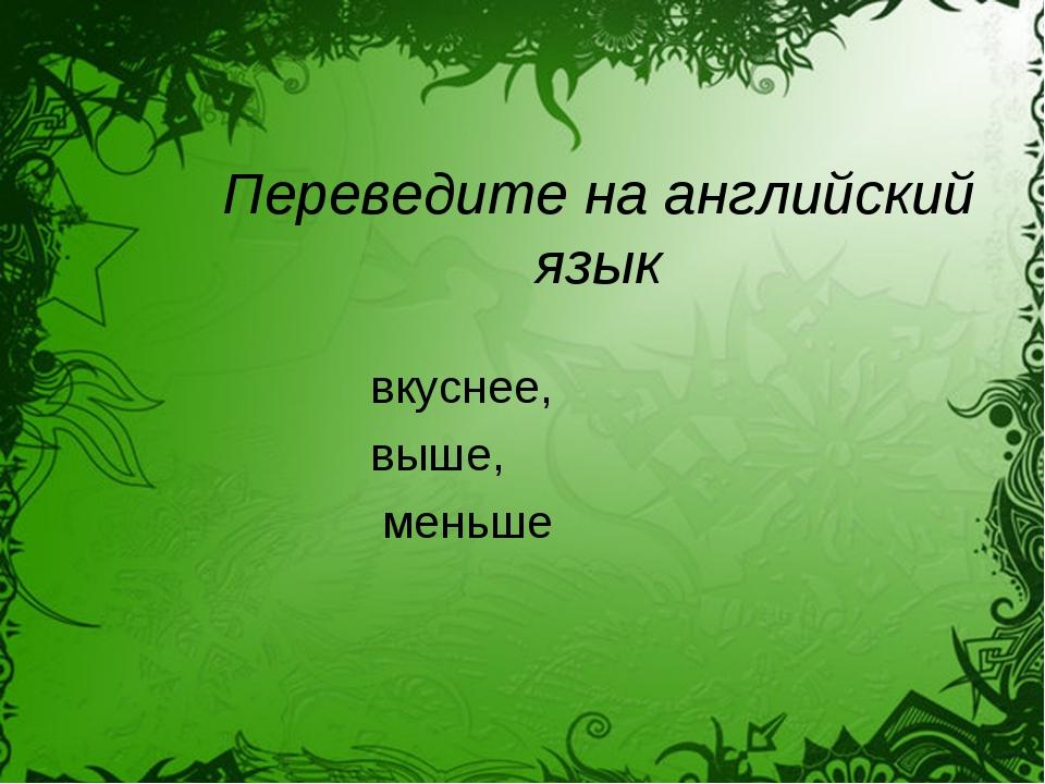 Переведите на английский язык вкуснее, выше, меньше