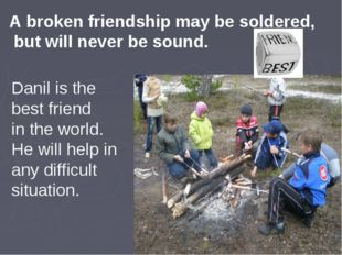 A broken friendship may be soldered, but will never be sound. Danil is the be