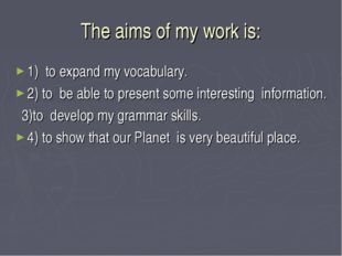 The aims of my work is: 1) to expand my vocabulary. 2) to be able to present